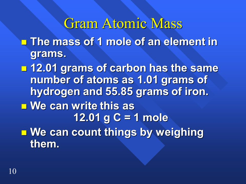 10 Gram Atomic Mass n The mass of 1 mole of an element in grams. n 12.01 grams of carbon has the same number of atoms as 1.01 grams of hydrogen and 55