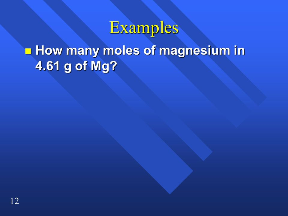 12 Examples n How many moles of magnesium in 4.61 g of Mg?