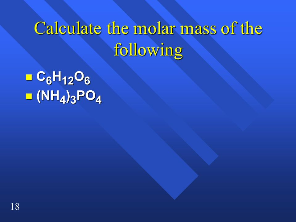 18 Calculate the molar mass of the following n C 6 H 12 O 6 n (NH 4 ) 3 PO 4