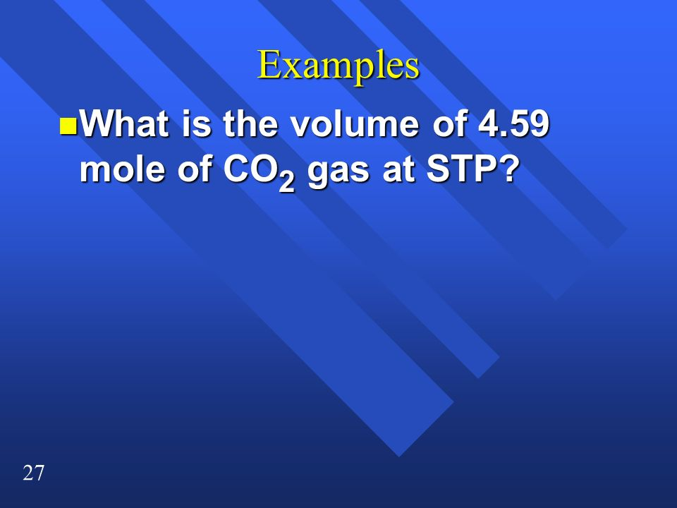 27 Examples n What is the volume of 4.59 mole of CO 2 gas at STP?