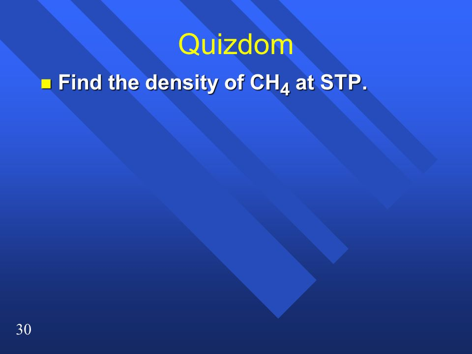 30 Quizdom n Find the density of CH 4 at STP.