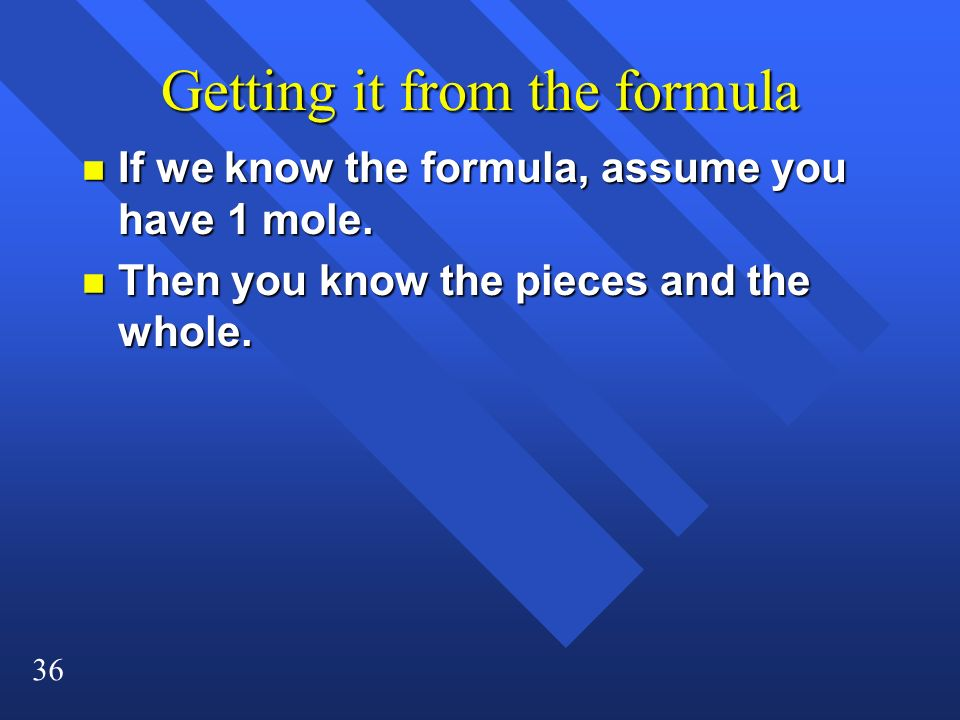 36 Getting it from the formula n If we know the formula, assume you have 1 mole. n Then you know the pieces and the whole.