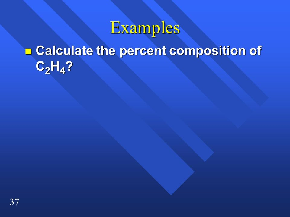 37 Examples n Calculate the percent composition of C 2 H 4 ?