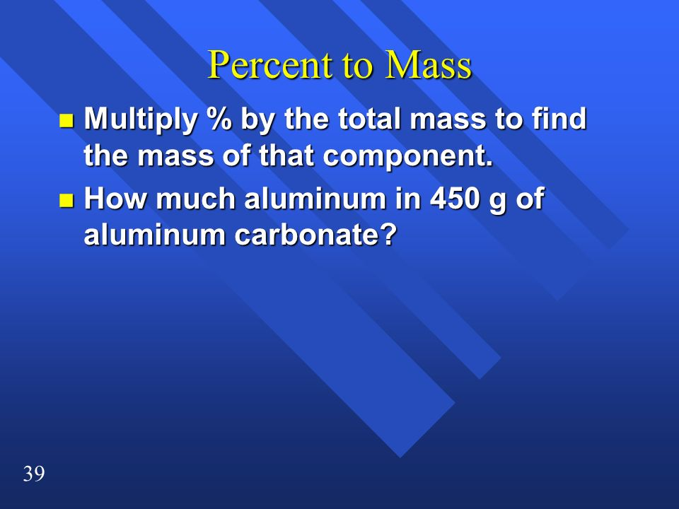 39 Percent to Mass n Multiply % by the total mass to find the mass of that component. n How much aluminum in 450 g of aluminum carbonate?
