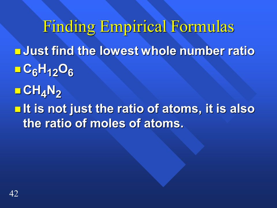 42 Finding Empirical Formulas n Just find the lowest whole number ratio n C 6 H 12 O 6 n CH 4 N 2 n It is not just the ratio of atoms, it is also the