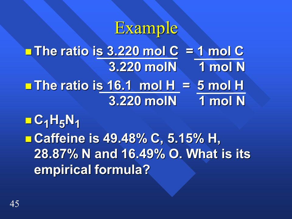 45 Example n The ratio is 3.220 mol C = 1 mol C 3.220 molN 1 mol N n The ratio is 16.1 mol H = 5 mol H 3.220 molN 1 mol N nC1H5N1nC1H5N1nC1H5N1nC1H5N1