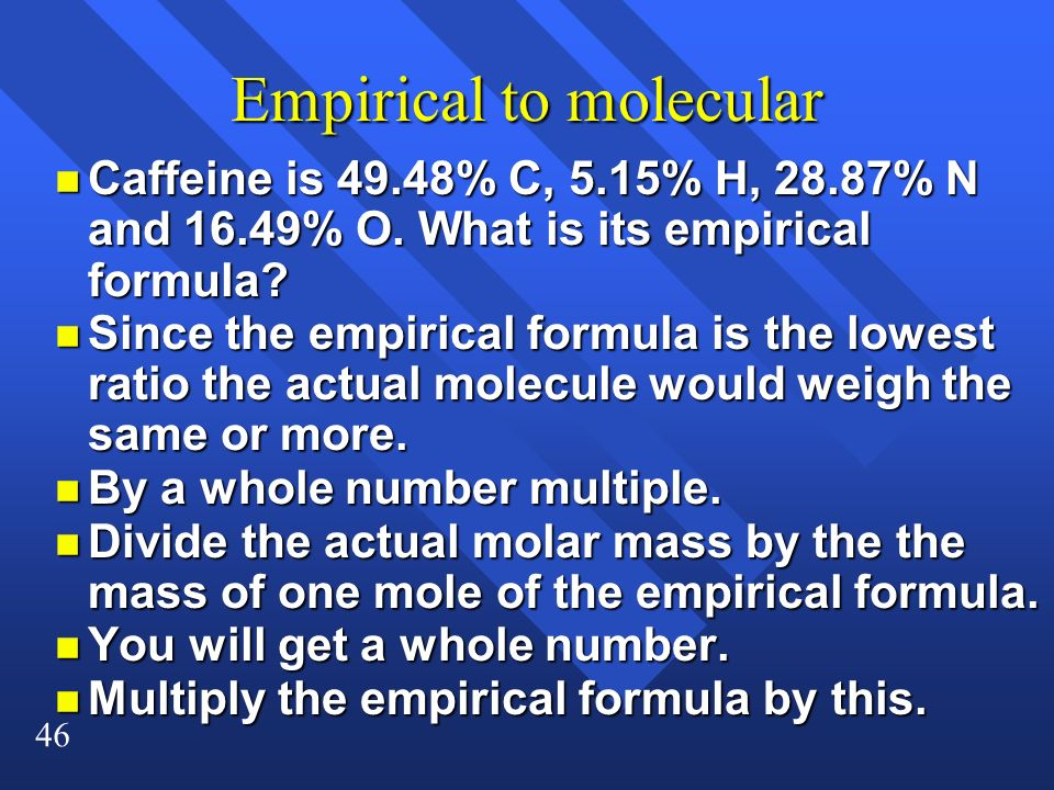 46 Empirical to molecular n Caffeine is 49.48% C, 5.15% H, 28.87% N and 16.49% O. What is its empirical formula? n Since the empirical formula is the