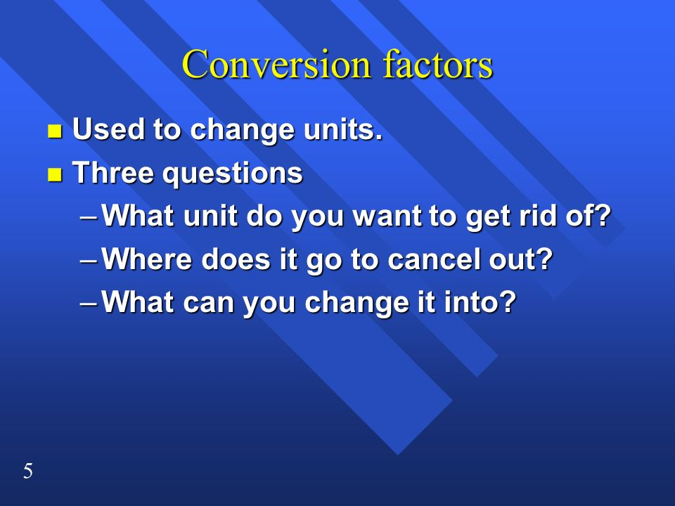 5 Conversion factors n Used to change units. n Three questions –What unit do you want to get rid of? –Where does it go to cancel out? –What can you ch
