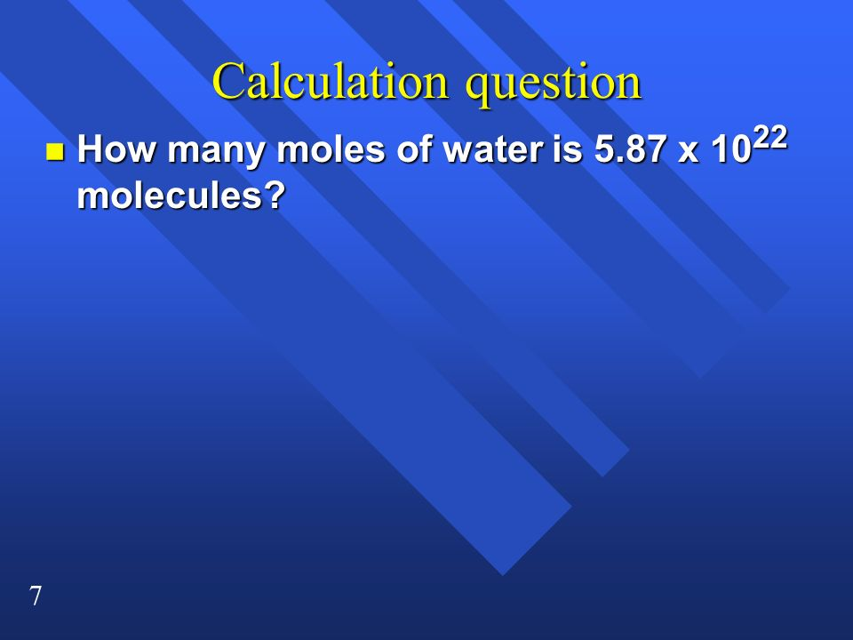 7 Calculation question n How many moles of water is 5.87 x 10 22 molecules?
