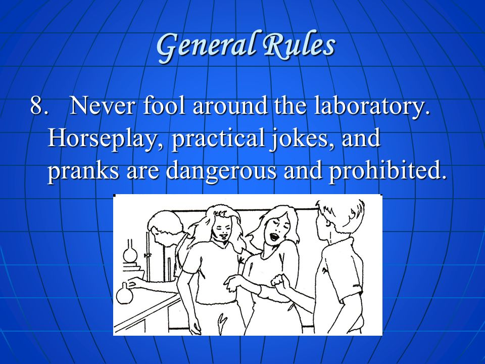 General Rules 8. Never fool around the laboratory. Horseplay, practical jokes, and pranks are dangerous and prohibited.