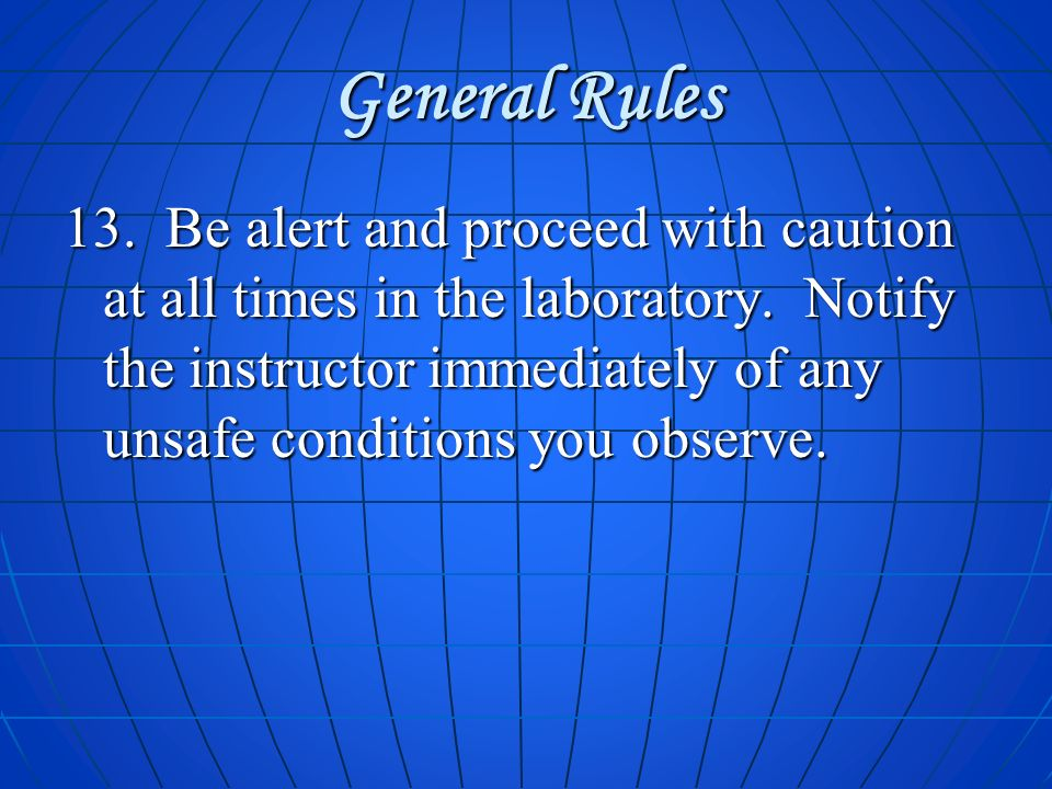 General Rules 13. Be alert and proceed with caution at all times in the laboratory. Notify the instructor immediately of any unsafe conditions you obs