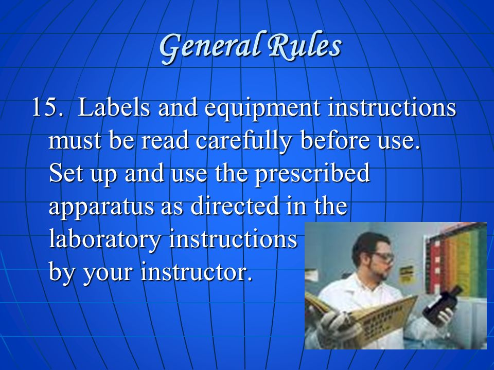 General Rules 15. Labels and equipment instructions must be read carefully before use. Set up and use the prescribed apparatus as directed in the labo