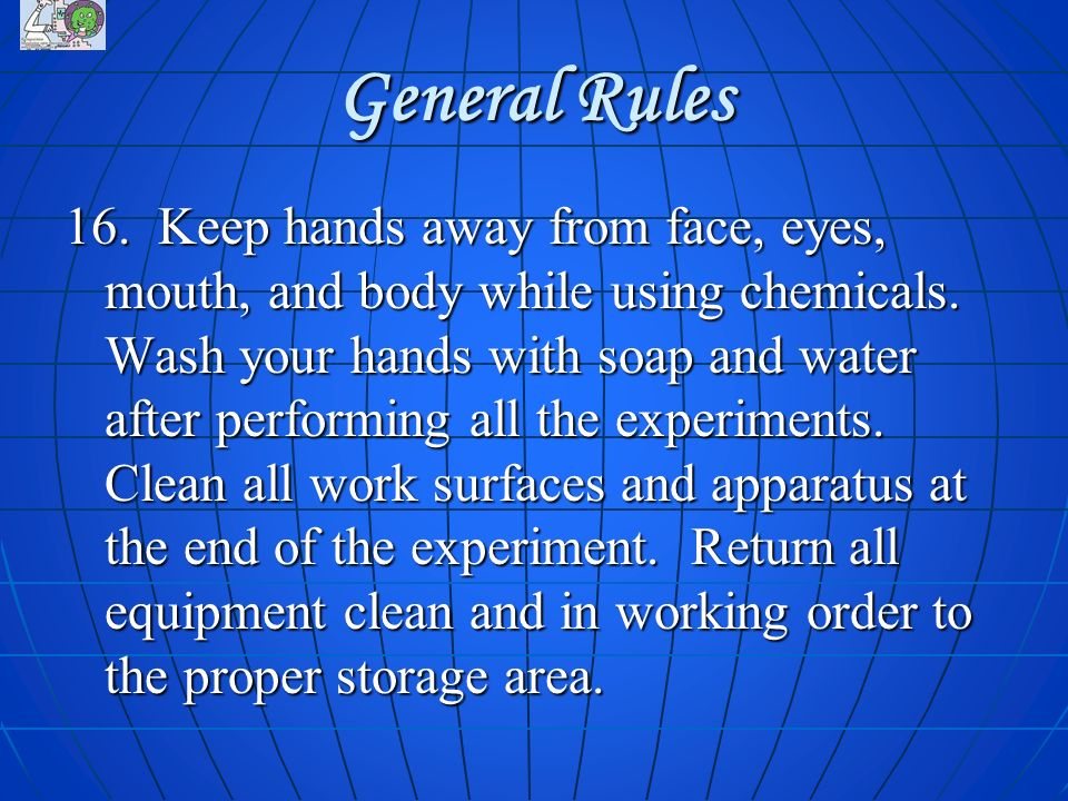 General Rules 16. Keep hands away from face, eyes, mouth, and body while using chemicals. Wash your hands with soap and water after performing all the