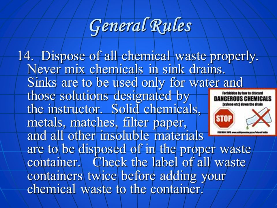 General Rules 14. Dispose of all chemical waste properly. Never mix chemicals in sink drains. Sinks are to be used only for water and those solutions