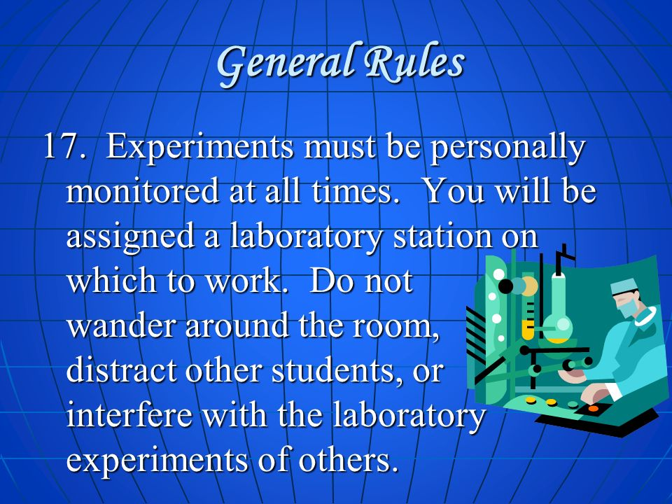 General Rules 17. Experiments must be personally monitored at all times. You will be assigned a laboratory station on which to work. Do not wander aro