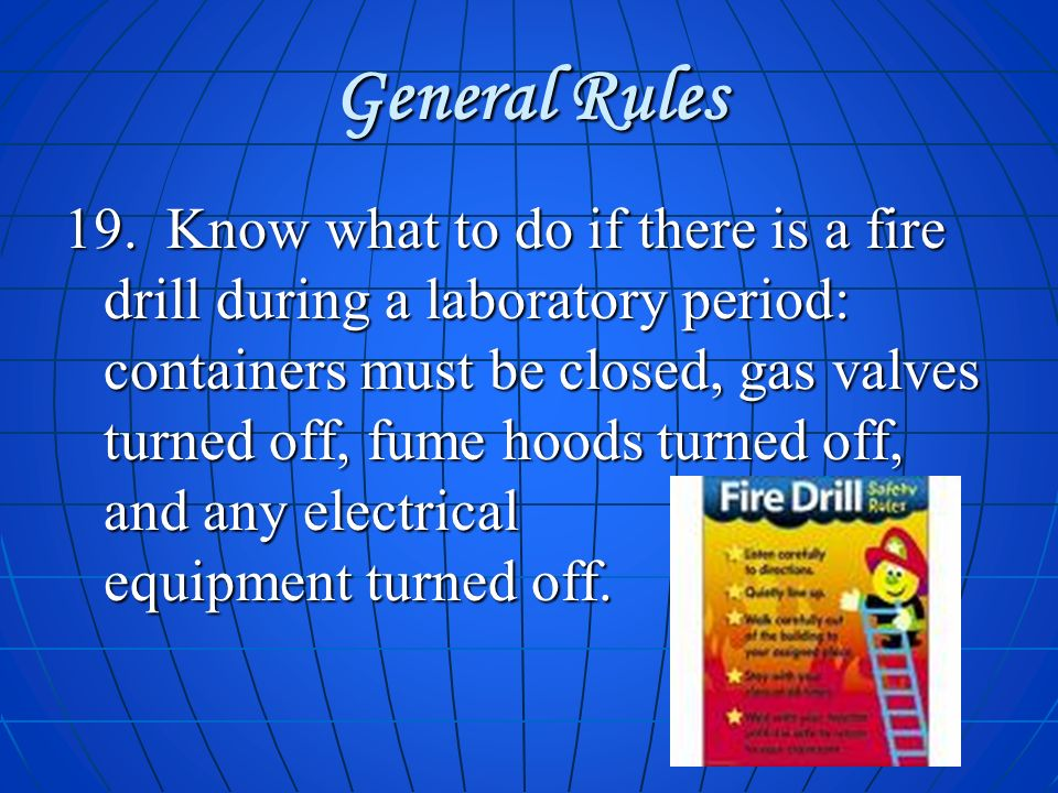 General Rules 19. Know what to do if there is a fire drill during a laboratory period: containers must be closed, gas valves turned off, fume hoods tu