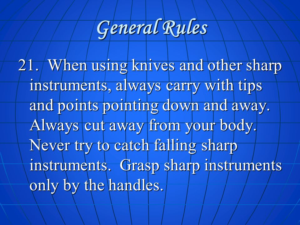 General Rules 21. When using knives and other sharp instruments, always carry with tips and points pointing down and away. Always cut away from your b