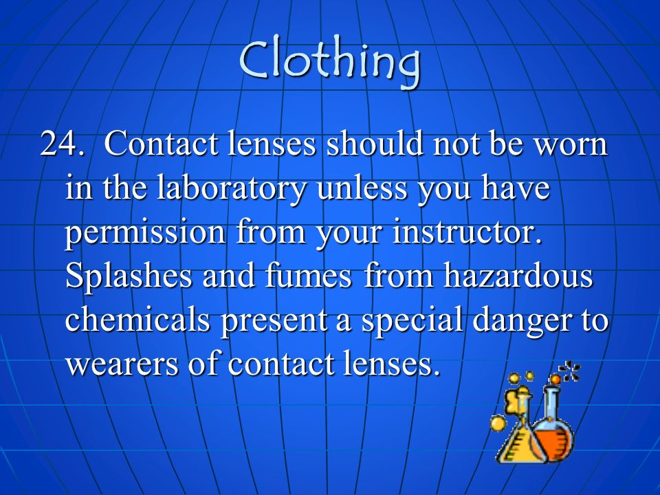 Clothing 24. Contact lenses should not be worn in the laboratory unless you have permission from your instructor. Splashes and fumes from hazardous ch