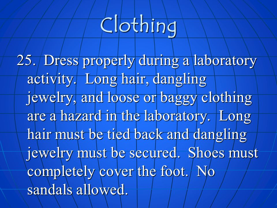 Clothing 25. Dress properly during a laboratory activity. Long hair, dangling jewelry, and loose or baggy clothing are a hazard in the laboratory. Lon