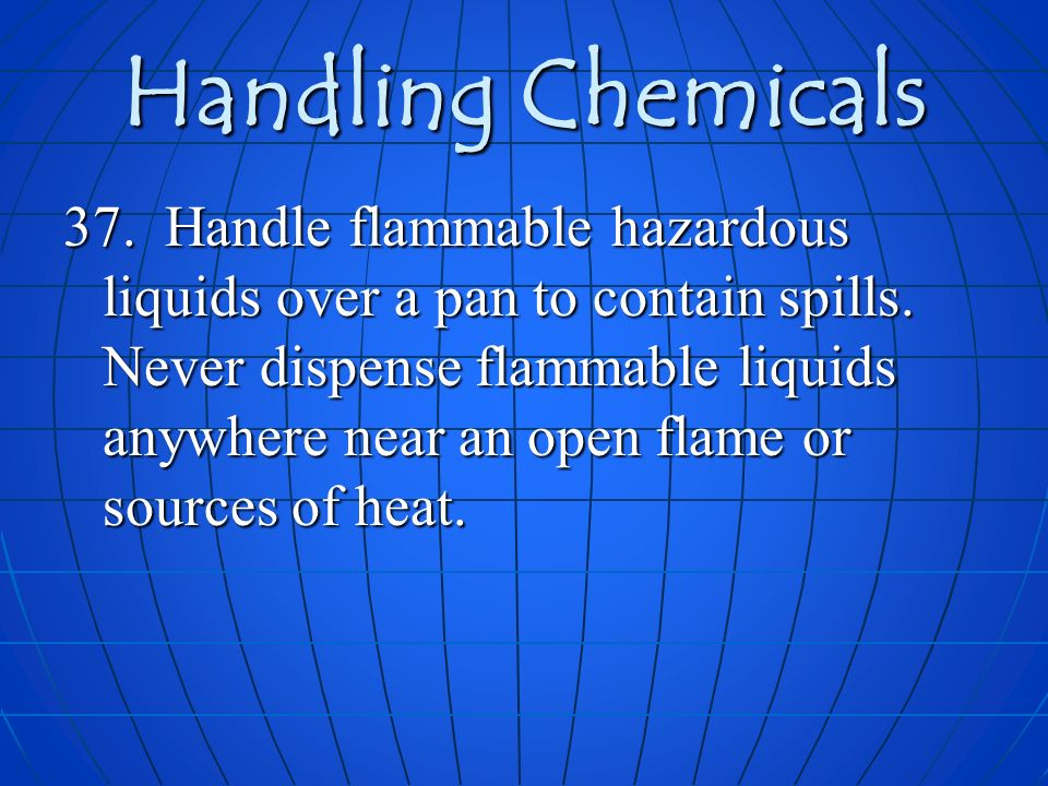 Handling Chemicals 37. Handle flammable hazardous liquids over a pan to contain spills. Never dispense flammable liquids anywhere near an open flame o
