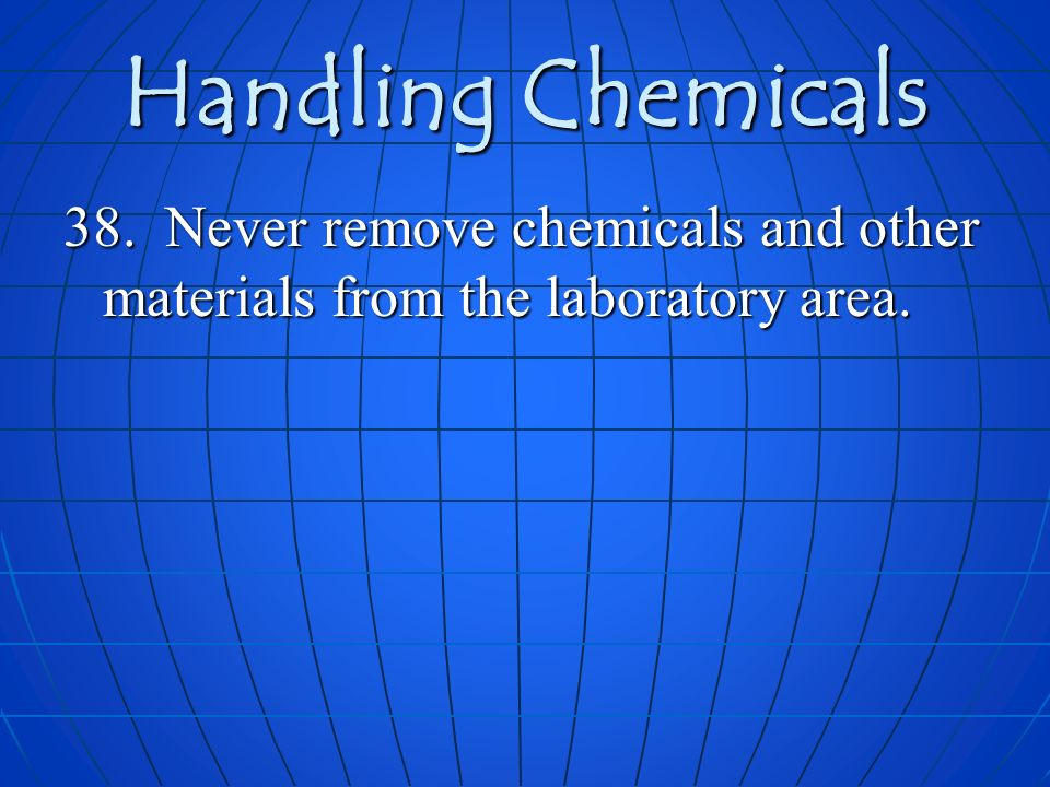 Handling Chemicals 38. Never remove chemicals and other materials from the laboratory area.