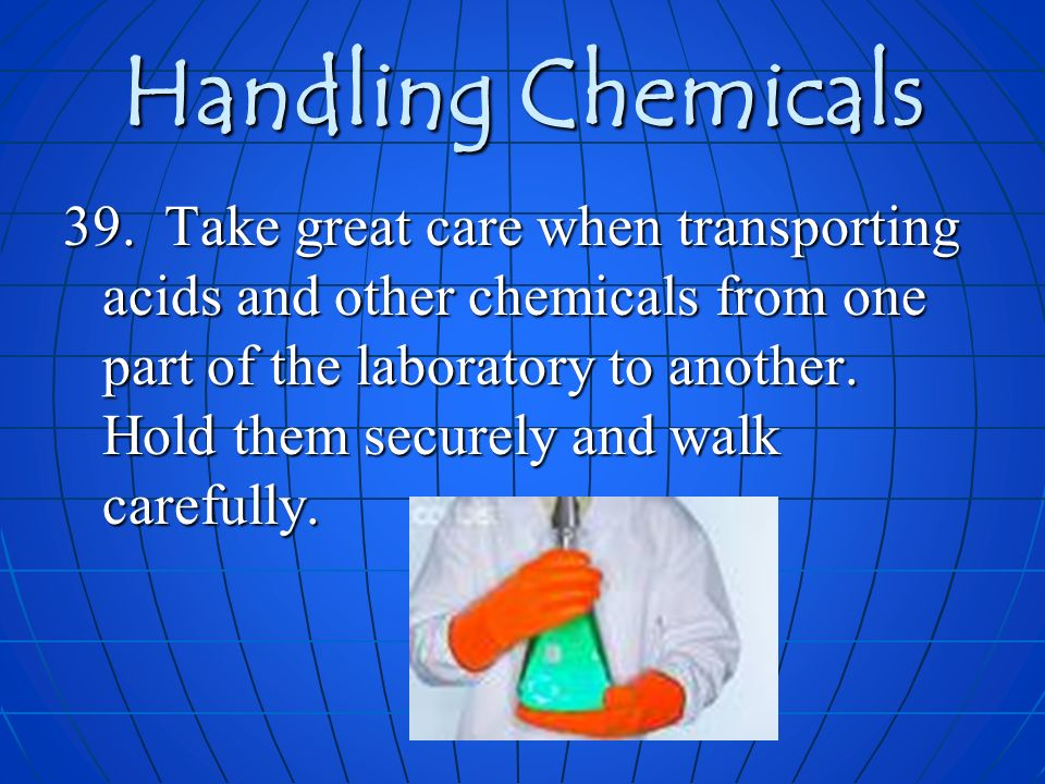 Handling Chemicals 39. Take great care when transporting acids and other chemicals from one part of the laboratory to another. Hold them securely and