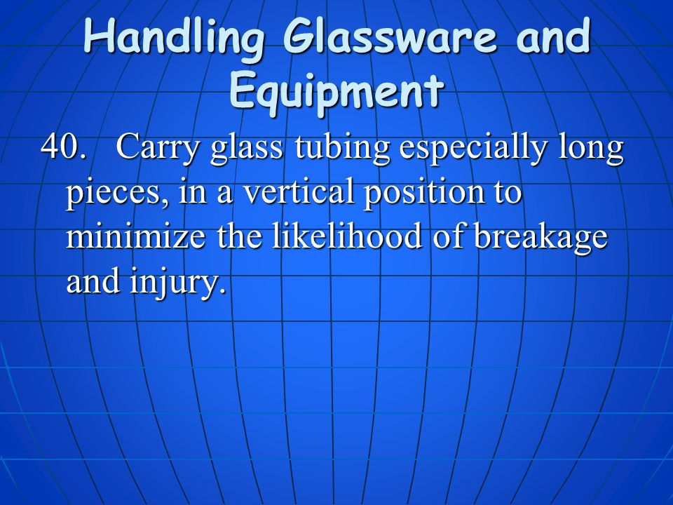 Handling Glassware and Equipment 40. Carry glass tubing especially long pieces, in a vertical position to minimize the likelihood of breakage and inju
