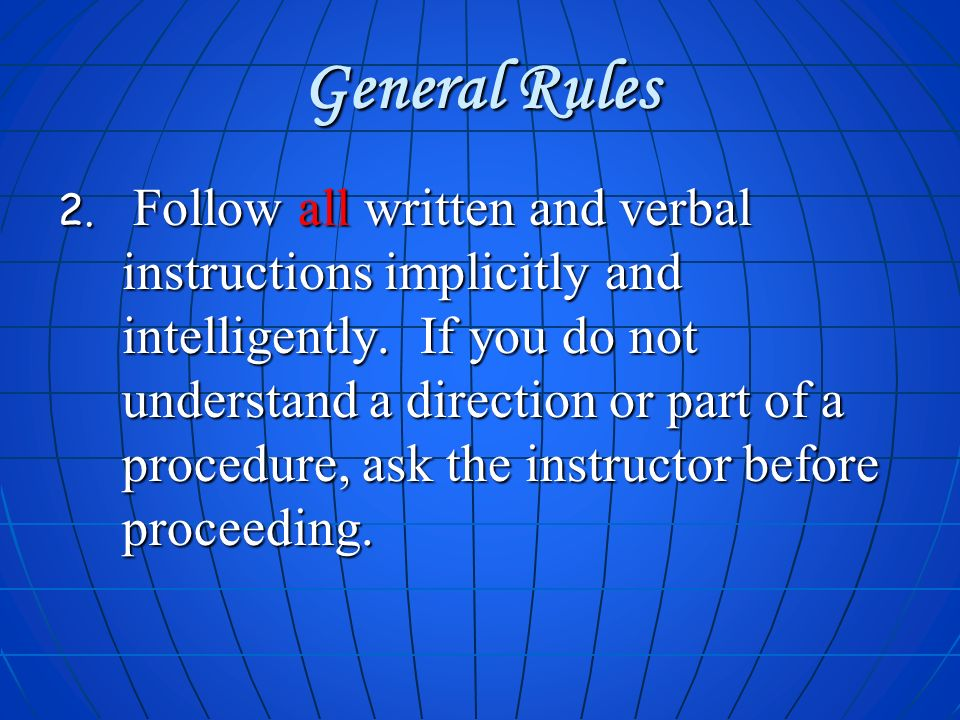 General Rules 2. Follow all written and verbal instructions implicitly and intelligently. If you do not understand a direction or part of a procedure,