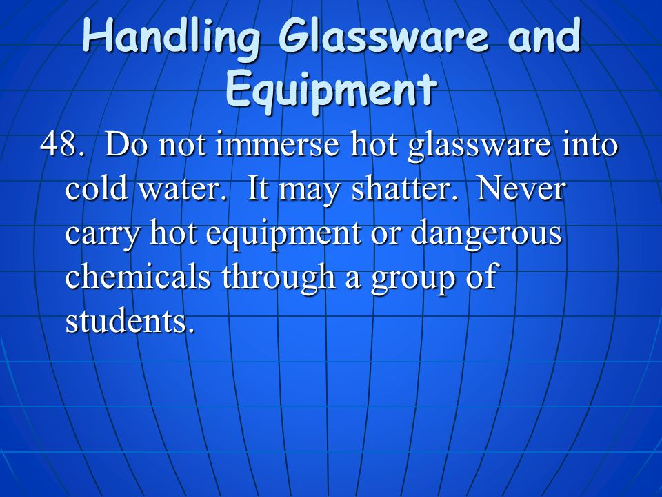 Handling Glassware and Equipment 48. Do not immerse hot glassware into cold water. It may shatter. Never carry hot equipment or dangerous chemicals th