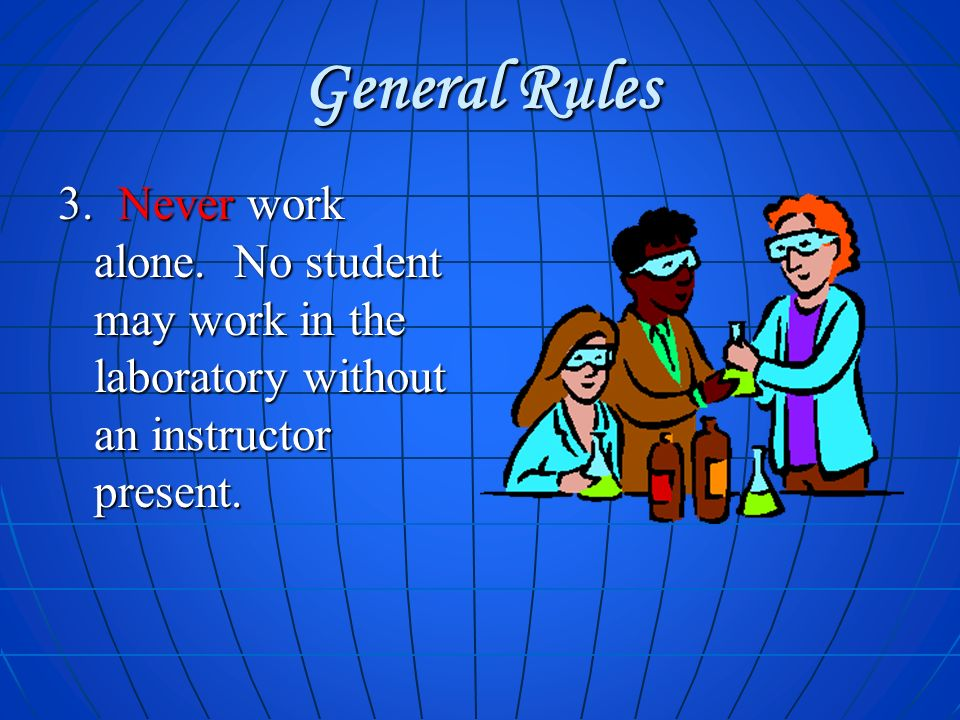 General Rules 3. Never work alone. No student may work in the laboratory without an instructor present.