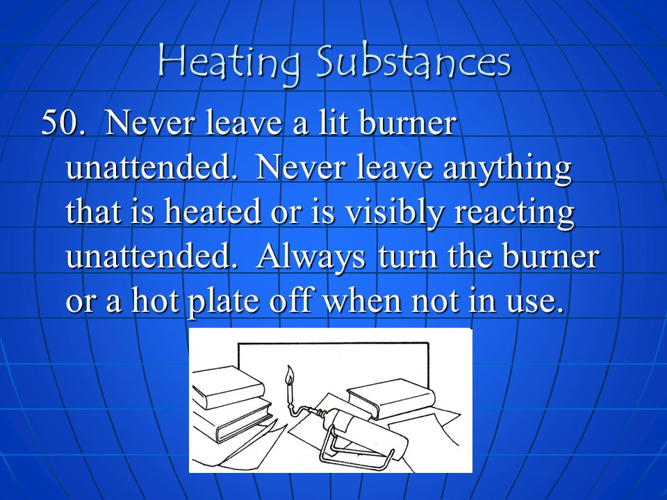 Heating Substances 50. Never leave a lit burner unattended. Never leave anything that is heated or is visibly reacting unattended. Always turn the bur