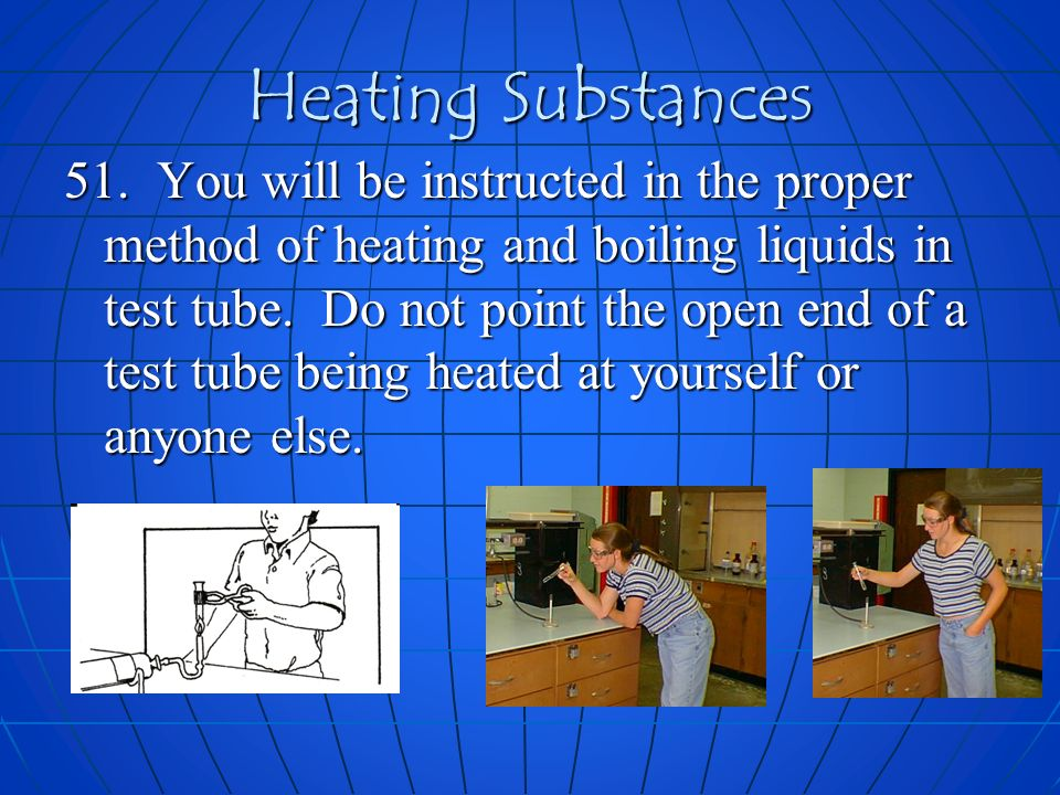 Heating Substances 51. You will be instructed in the proper method of heating and boiling liquids in test tube. Do not point the open end of a test tu