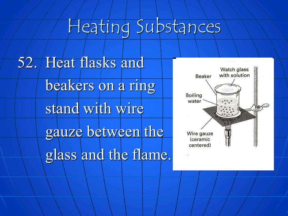 Heating Substances 52. Heat flasks and beakers on a ring beakers on a ring stand with wire stand with wire gauze between the gauze between the glass a