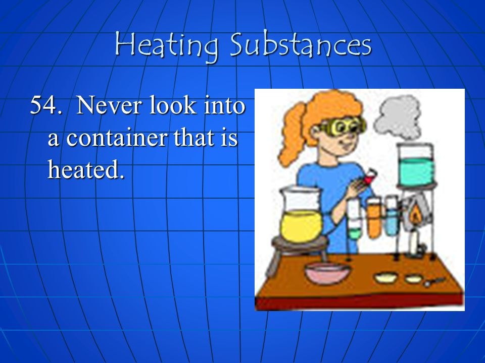 Heating Substances 54. Never look into a container that is heated.