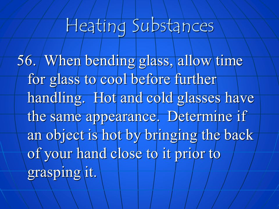 Heating Substances 56. When bending glass, allow time for glass to cool before further handling. Hot and cold glasses have the same appearance. Determ