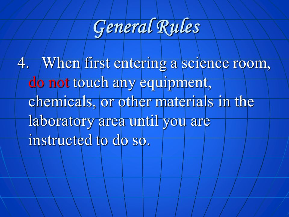 General Rules 4. When first entering a science room, do not touch any equipment, chemicals, or other materials in the laboratory area until you are in