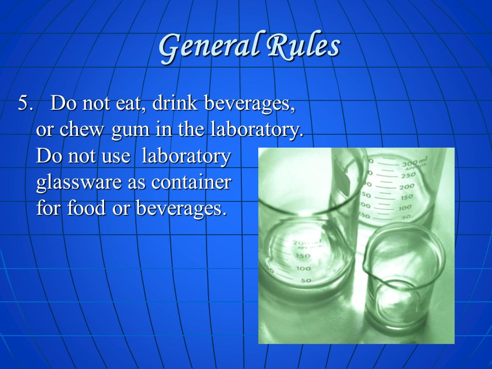 General Rules 5. Do not eat, drink beverages, or chew gum in the laboratory. Do not use laboratory glassware as container for food or beverages.
