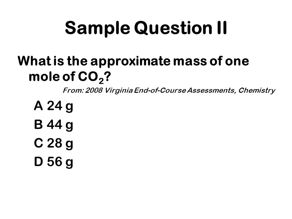 Sample Question II What is the approximate mass of one mole of CO 2 .