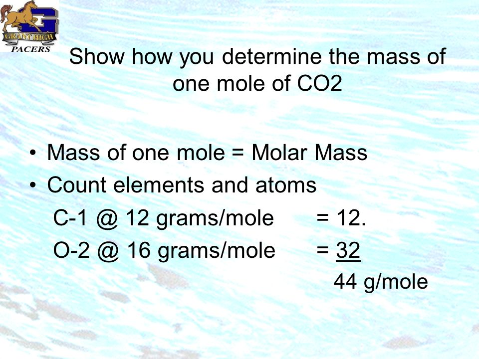 Show how you determine the mass of one mole of CO2 Mass of one mole = Molar Mass Count elements and atoms 12 grams/mole= 12.