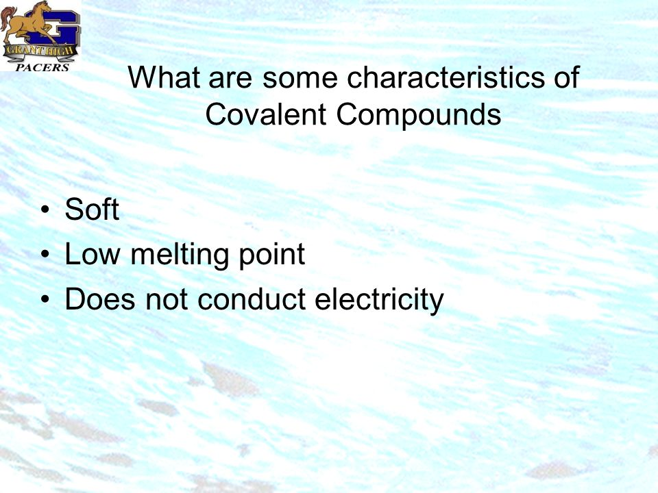 What are some characteristics of Covalent Compounds Soft Low melting point Does not conduct electricity