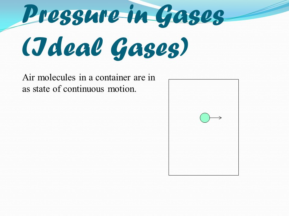Pressure in Gases (Ideal Gases) Air molecules in a container are in as state of continuous motion.