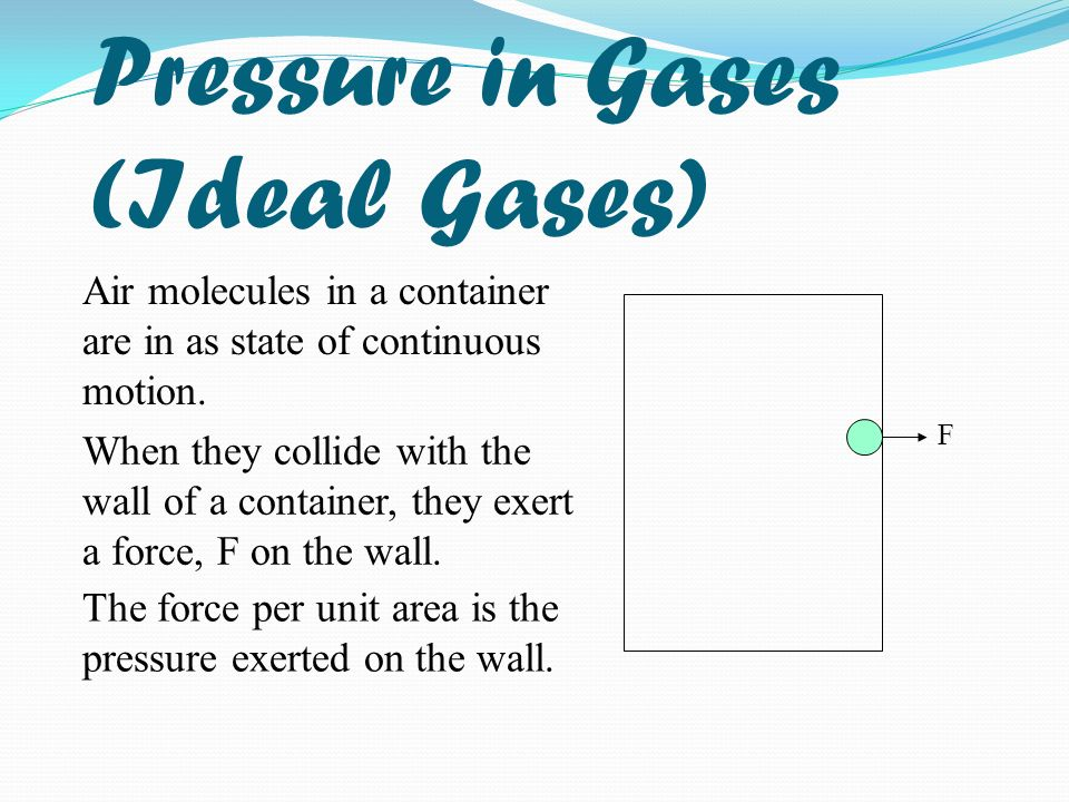 Pressure in Gases (Ideal Gases) Air molecules in a container are in as state of continuous motion. When they collide with the wall of a container, the