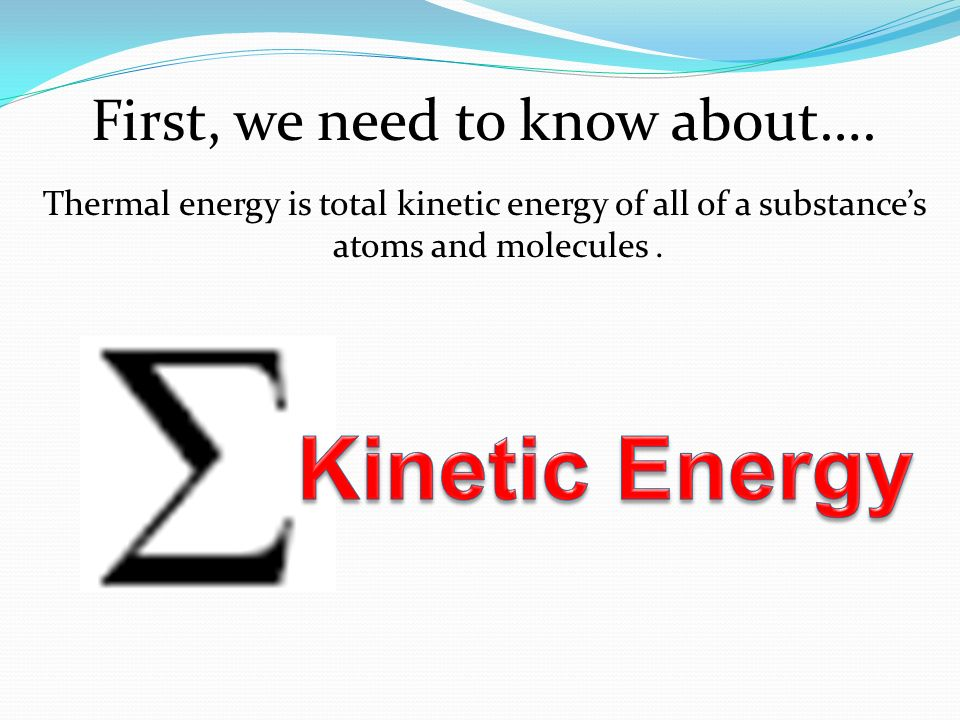 First, we need to know about…. Thermal energy is total kinetic energy of all of a substances atoms and molecules.