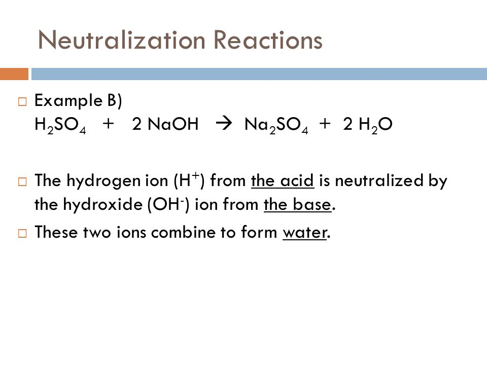 Neutralization Reactions Example B) H 2 SO 4 + 2 NaOH Na 2 SO 4 + 2 H 2 O The hydrogen ion (H + ) from the acid is neutralized by the hydroxide (OH - ) ion from the base.