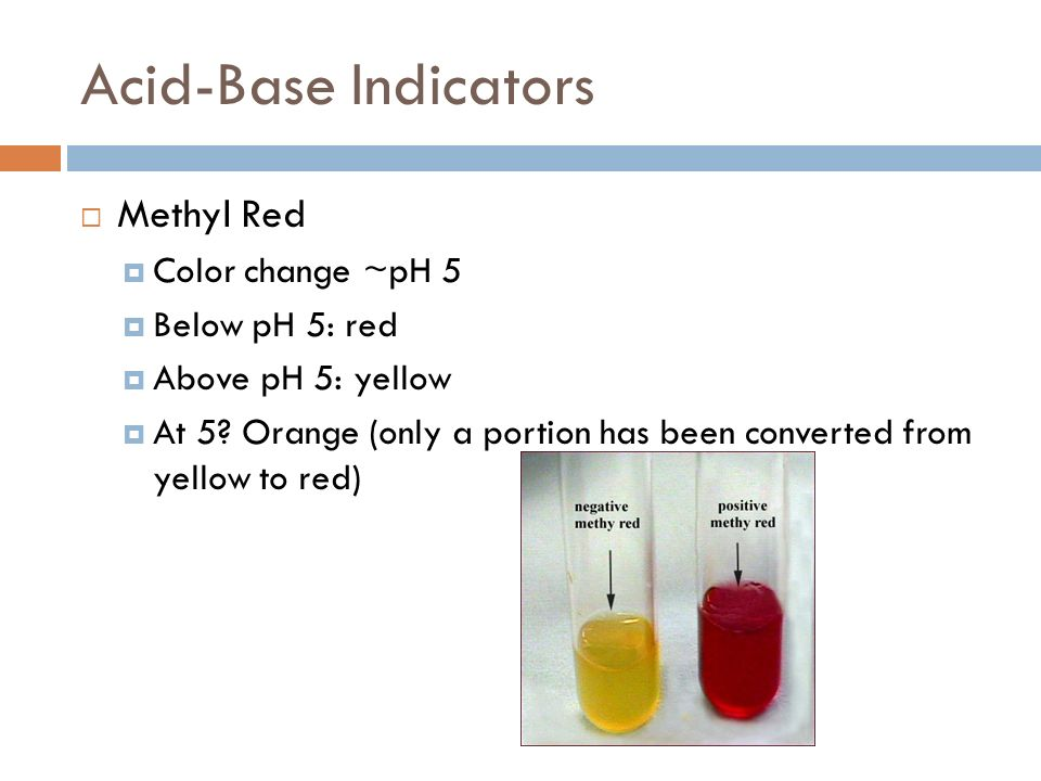 Acid-Base Indicators Methyl Red Color change ~pH 5 Below pH 5: red Above pH 5: yellow At 5.