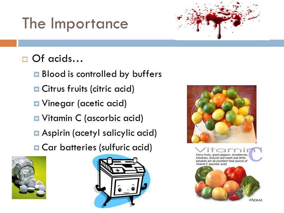 The Importance Of acids… Blood is controlled by buffers Citrus fruits (citric acid) Vinegar (acetic acid) Vitamin C (ascorbic acid) Aspirin (acetyl salicylic acid) Car batteries (sulfuric acid)