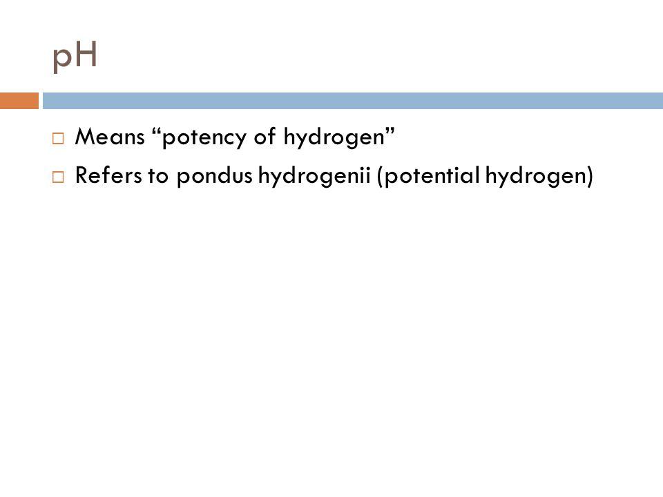 pH Means potency of hydrogen Refers to pondus hydrogenii (potential hydrogen)