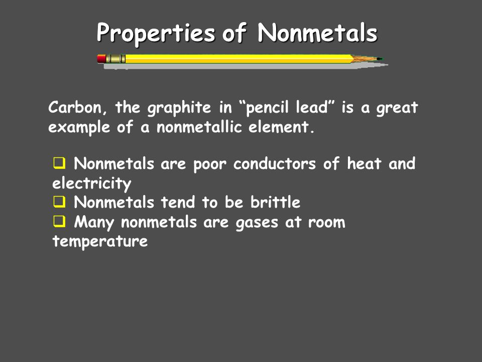 Propertiesof Nonmetals Properties of Nonmetals Carbon, the graphite in pencil lead is a great example of a nonmetallic element. Nonmetals are poor con