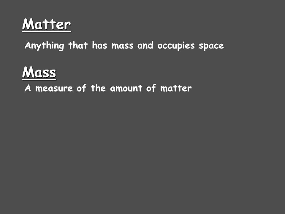 Matter Anything that has mass and occupies space Mass A measure of the amount of matter