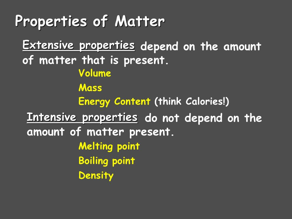 Properties of Matter Extensive properties Intensive properties Volume Mass Energy Content (think Calories!) depend on the amount of matter that is pre
